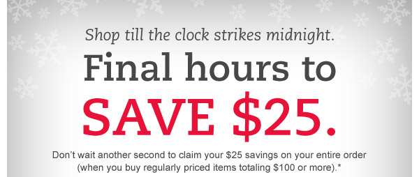 Shop till the clock strikes midnight. Final hours to save $25. Don't wait another second to claim your $25 savings on your entire order (when you buy regularly priced items totaling $100 or more).*