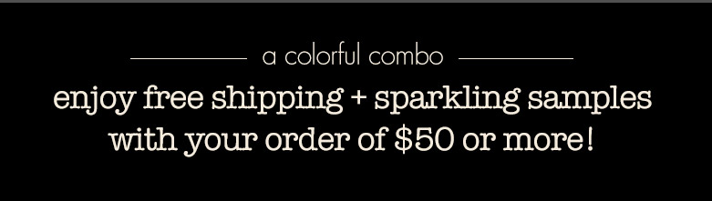 enjoy free shipping + sparkling samples with your order of $50 or more!