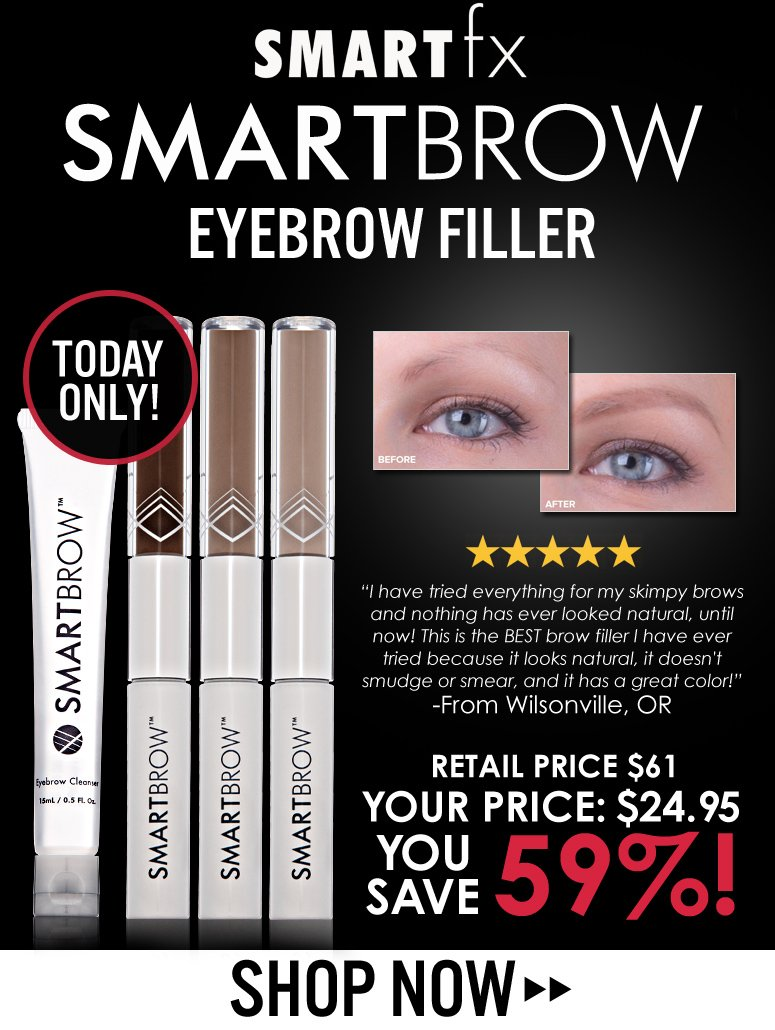 """Today Only!  SmartFX SmartBrow Eyebrow Filler  """"I have tried everything for my skimpy brows and nothing has ever looked natural, until now! This is the BEST brow filler I have ever tried because it looks natural, it doesn't smudge or smear, and it has a great color!"""" – From Wilsonville, OR  Retail price $61 Sale price $24.95 Save 59% Shop Now>> Today Only!  SmartFX SmartBrow Eyebrow Filler  """"I have tried everything for my skimpy brows and nothing has ever looked natural, until now! This is the BEST brow filler I have ever tried because it looks natural, it doesn't smudge or smear, and it  has a great color!"""" – From Wilsonville, OR  Retail price $61 Sale price $24.95 Save 59% Shop Now>>"""