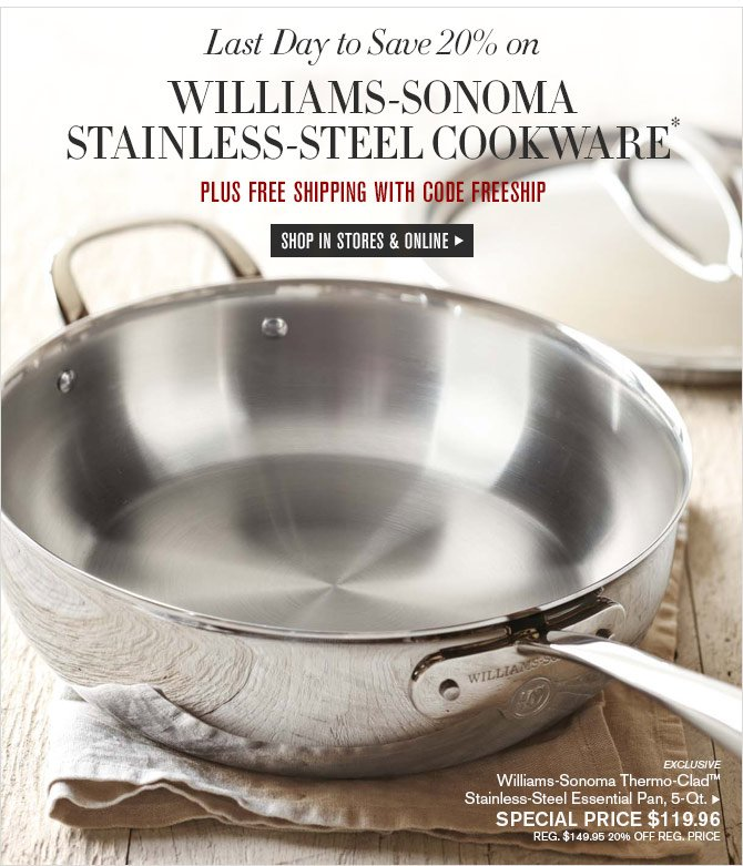 Last Day to Save 20% on WILLIAMS-SONOMA STAINLESS-STEEL COOKWARE* - PLUS FREE SHIPPING WITH CODE FREESHIP - SHOP IN STORES & ONLINE