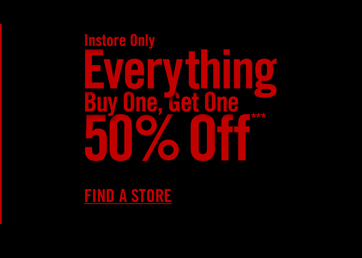 INSTORE ONLY - EVERYTHING BUY ONE, GET ONE 50% OFF*** - FIND A STORE