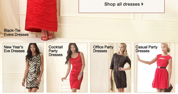 Shop all dresses. Black-Tie Dresses. New  Year's Eve Dresses. Cocktail Dresses. Office Party Dresses. Casual Party  Dresses.