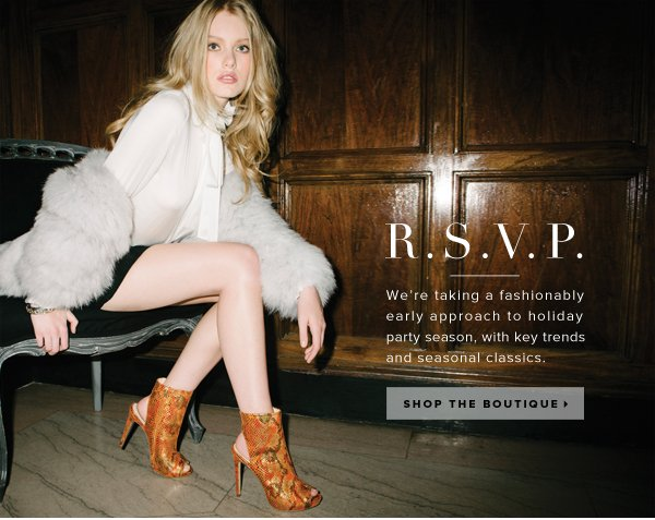R.S.V.P. We're taking a fashionably early approach to holiday party season, with key trends and seasonal classics.  - - Shop the Boutique