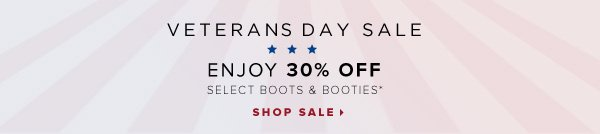 Veteran's Day Sale Enjoy 30% Off Select Boots & Booties* - - Shop Sale