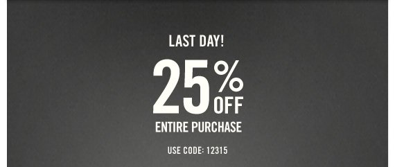 LAST DAY! 25% OFF ENTIRE PURCHASE IN STORES & ONLINE* USE CODE: 12315
