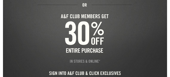 OR A&F CLUB MEMBERS GET 30% OFF ENTIRE PURCHASE IN STORES &  ONLINE* SIGN INTO A&F CLUB & CLICK EXCLUSIVES