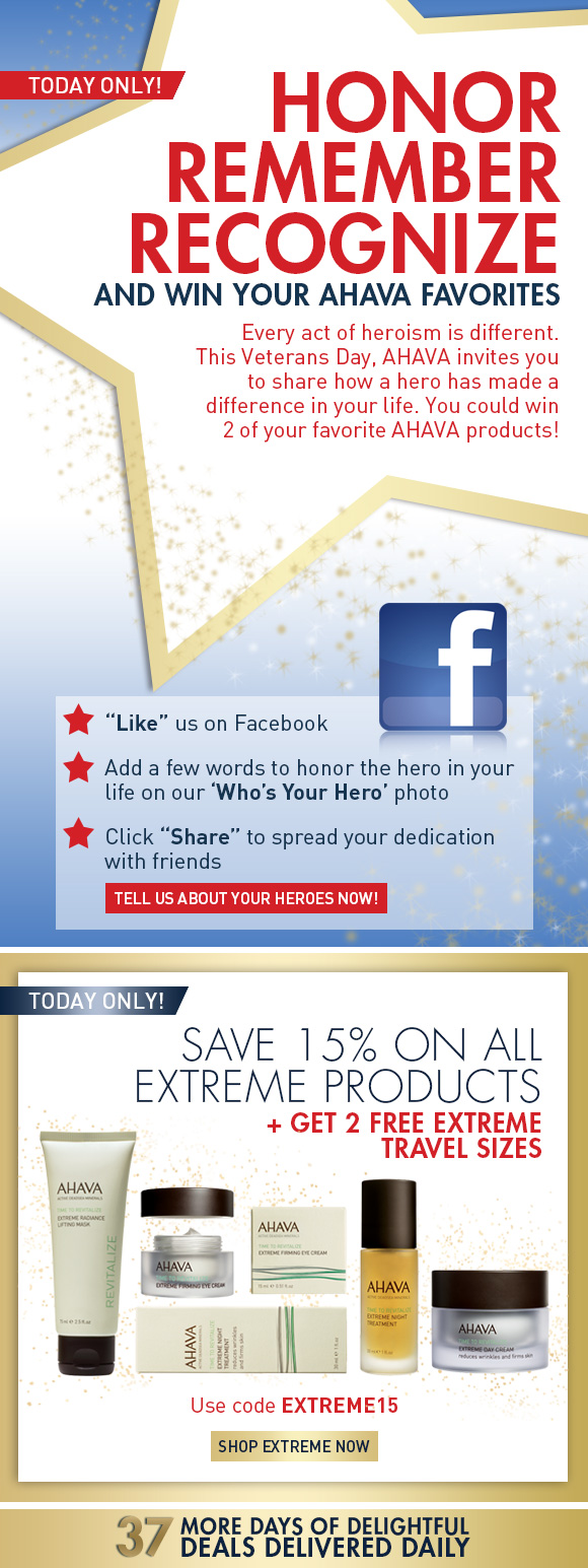 """Honor, Remember, Recognize And win your AHAVA favorites Every act of heroism is different. This Veterans Day, AHAVA invites you to share how a hero has made a difference in your life. You could win two of your favorite AHAVA products!** Today Only! """"Like"""" us on Facebook Add a few words to honor the hero in your life on our 'Who's Your Hero' photo Click """"Share"""" to spread your dedication with friends Tell Us About Your Heroes Now! Save 15% on ALL Extreme products + get 2 Free Travel Sizes Use code EXTREME15 Shop Extreme Now today only! 37 more days of delightful deals delivered daily"""