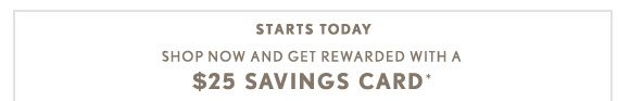 STARTS TODAY SHOP NOW AND GET REWARDED WITH A $25 SAVINGS CARD*