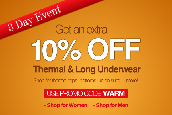 3 Day Sale - Get an additional 10% Off All Thermal & Long Underwear - Enter Promo Code: WARM  (expires 11/9/12 11:59PM EST) - Click here to shop