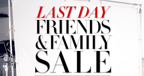 LAST DAY FRIENDS AND FAMILY SALE