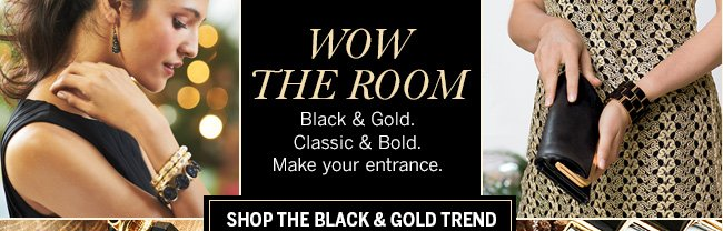 Wow The Room! Black & Gold. Classic & Bold. Make your entrance. Shop the Black & Gold Trend