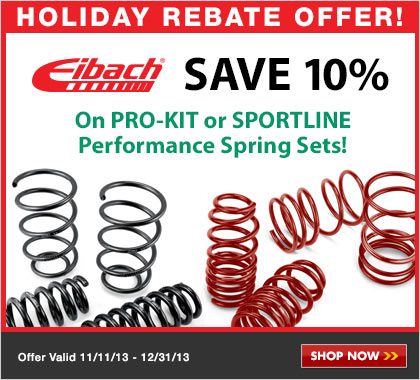 Eibach -  Purchase a select Eibach Pro-Kit Spring Set or Sportline Spring Set and you may be eligible to receive a 10% Holiday Rebate.* Offer valid on select Eibach products purchased from in-stock inventory between 12:00 a.m. EST November 11, 2013 and 11:59 p.m. EST December 31, 2013.