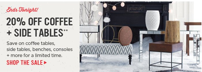 Ends Tonight! 20% Off Coffee + Side Tables**. Save on coffee tables, side tables, benches, consoles + more for a limited time. Shop The Sale.