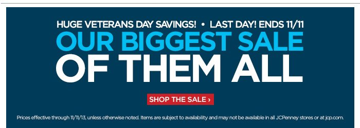 HUGE VETERANS DAY SAVINGS! • LAST  DAY! ENDS 11/11 OUR BIGGEST SALE OF THEM ALL SHOP THE SALE ›                            Prices effective through 11/11/13, unless otherwise noted. Items are subjected to availability and may not be available in all JCPenney stores or at JCP.com