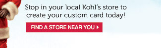 Stop in your local Kohl's store to create your custom card today! Find a store near you.