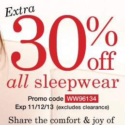 Extra 30% off All our Cozy Sleepwear (excludes clearance)! Use promo code WW96134. Expires 11/12/13