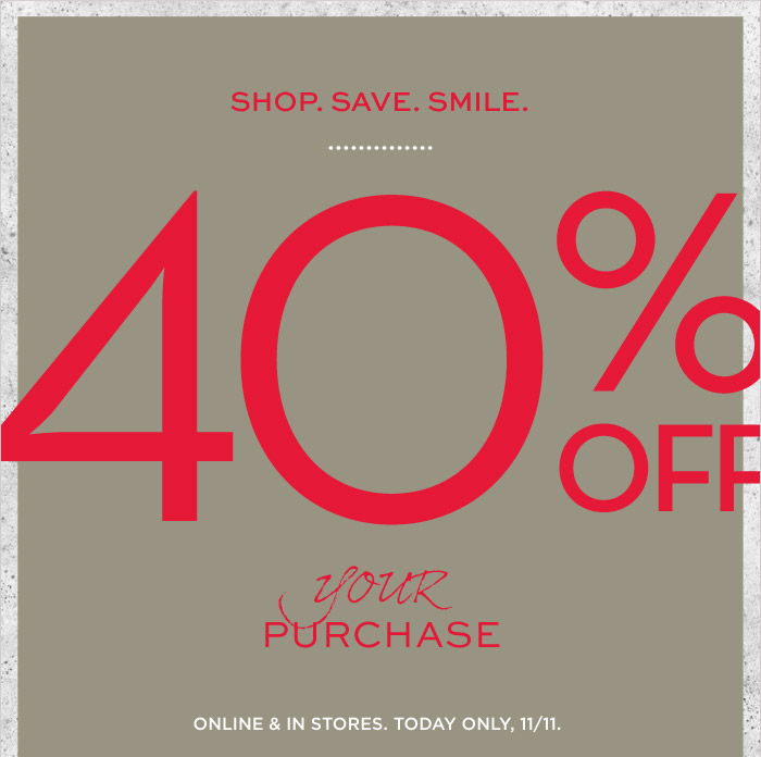 SHOP. SAVE. SMILE. | 40% OFF your PURCHASE | ONLINE & IN STORES. TODAY ONLY, 11/11.