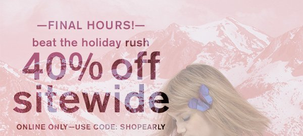 —FINAL HOURS!— Beat the holiday rush 40% off sitewide. Online Only — Use Code: SHOPEARLY