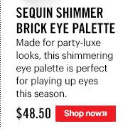 SEQUIN SHIMMER BRICK EYE PALETTE, $48.50 Made for party-luxe looks, this shimmering eye palette is perfect for playing up eyes this season. Shop Now »