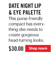DATE NIGHT LIP & EYE PALETTE, $30 This purse-friendly compact has everything she needs to create gorgeous head-turning looks. Shop Now »