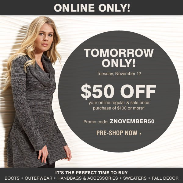 Online Only! Tomorrow Only! Tuesday, November 12 $50 off your regular and sale price purchase of $100 or more* Promo code: ZNOVEMBER50 It's the perfect time to buy Boots Outerwear Handbags & accessories Sweaters Fall décor Pre-Shop Now