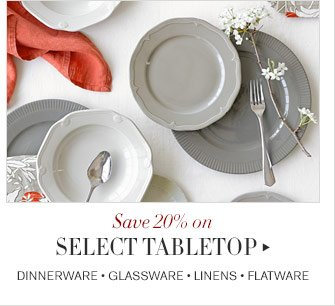 Save 20% on SELECT TABLETOP - DINNERWARE • GLASSWARE • LINENS • FLATWARE