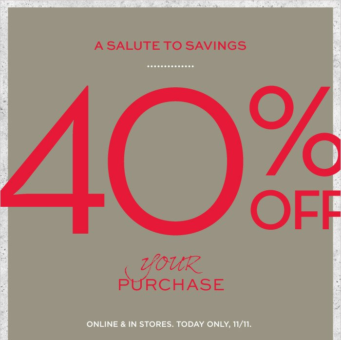 A SALUTE TO SAVINGS | 40% OFF your PURCHASE | ONLINE & IN STORES. TODAY ONLY, 11/11.