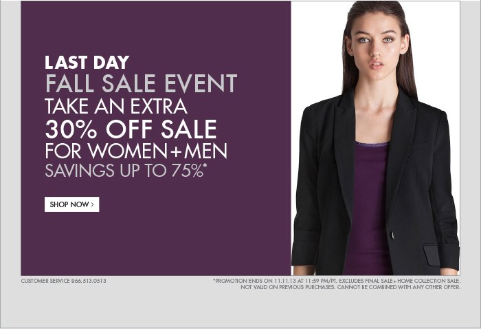 LAST DAY FALL SALE EVENT TAKE AN EXTRA 30% OFF SALE FOR WOMEN + MEN SAVINGS UP TO 75%* SHOP NOW