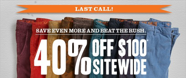 LAST CALL! Save even more and beat the rush - 40% Off $100* Sitewide