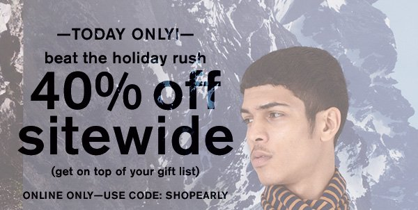 -TODAY ONLY!- Beat the holiday rush - 40% off sitewide (get on top of your gift list) - Online Only - Use Code: SHOPEARLY
