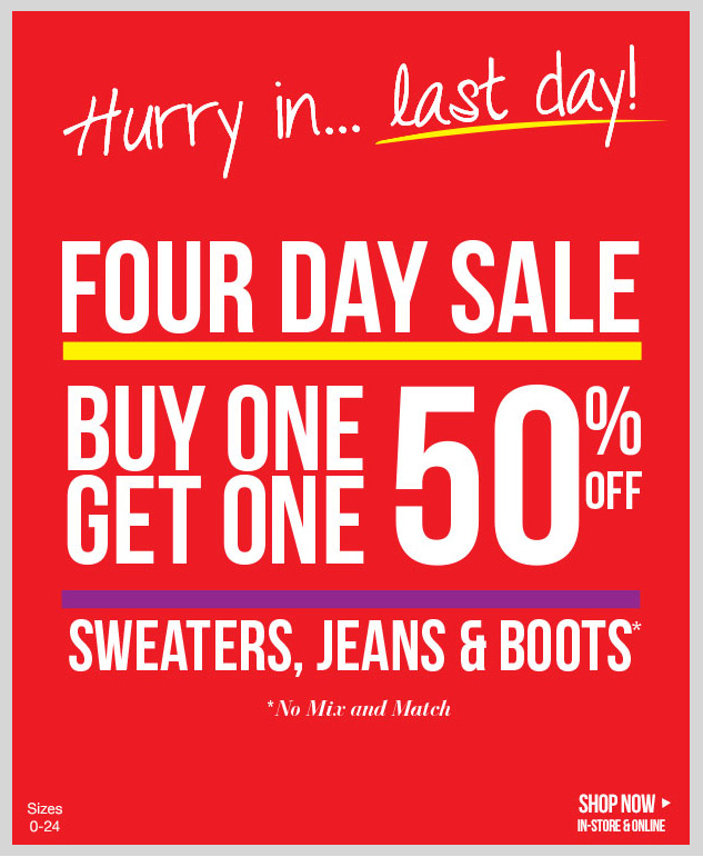 HURRY IN! LAST DAY OF OUR FOUR DAY SALE! In-stores and online! BUY ONE, GET ONE 50% OFF - Sweaters, Jeans and Boots! *No Mix and Match. SHOP NOW!