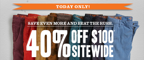 TODAY ONLY! Save even more and beat the rush - 40% Off $100* Sitewide