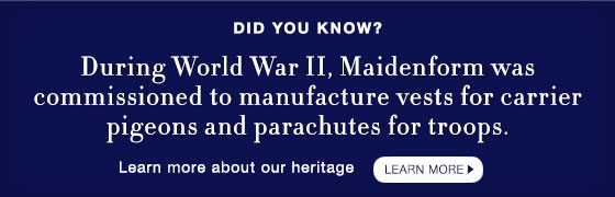 Did You Know? During World War II, Maidenform was commissioned to manufacture vests for carrier pigeons and parachutes for troops.