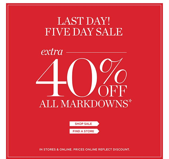Last Day! Five Day Sale. Extra 40% off all markdowns. Shop Sale. Find a Store. In Stores and Online. Prices online reflect discount.