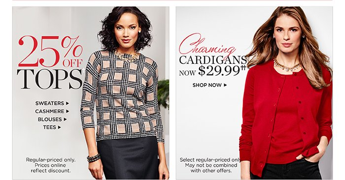 25% off Tops. Sweaters, Cashmere, Blouses and Tees. Regular-priced only. Prices online reflect discount. Charming cardigans now $29.99. Shop now. Select regular-priced only. May not be combined with other offers.