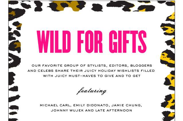 Wild For Gifts. Our favorite group of stylists, editors, bloggers and celebs share their Juicy Holiday wishlists filled with Juicy must haves to give and to get.