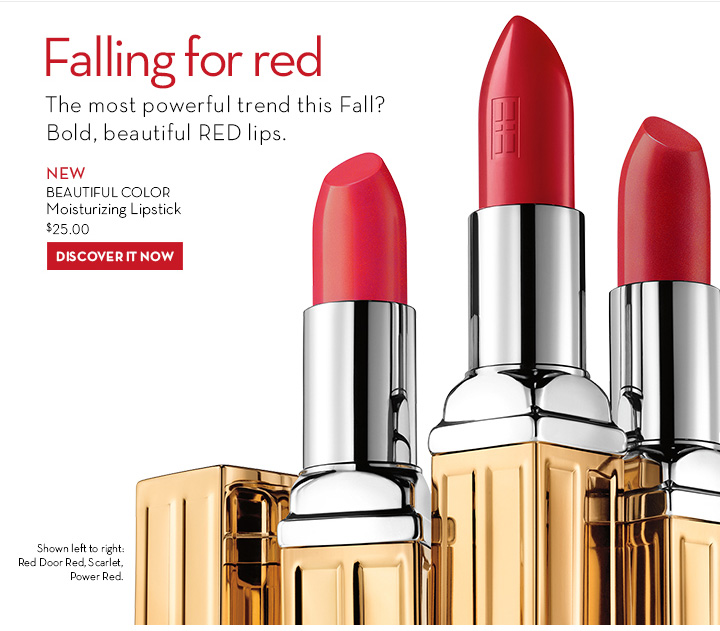 FALLING FOR RED. The most powerful trend this Fall? Bold, beautiful RED lips. NEW BEAUTIFUL COLOR Moisturizing Lipstick $25.00. DISCOVER IT NOW.
