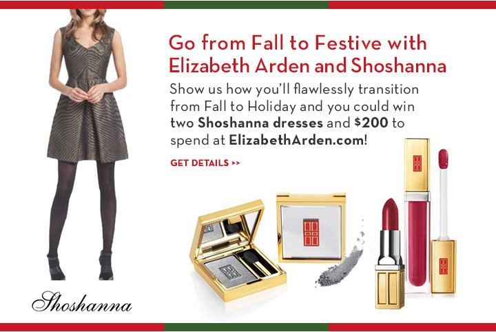 Go from Fall to Festive with Elizabeth Arden and Shoshanna. Show us how you'll flawlessly transition from Fall to Holiday and you could win two Shoshanna dresses and $200 to spend at ElizabethArden.com! GET DETAILS.