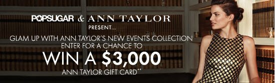 POPSUGAR & ANN TAYLOR Present Glam Up With Ann Taylor's New Events Collection  ENTER FOR A CHANCE TO WIN A $3,000 ANN TAYLOR GIFT CARD**