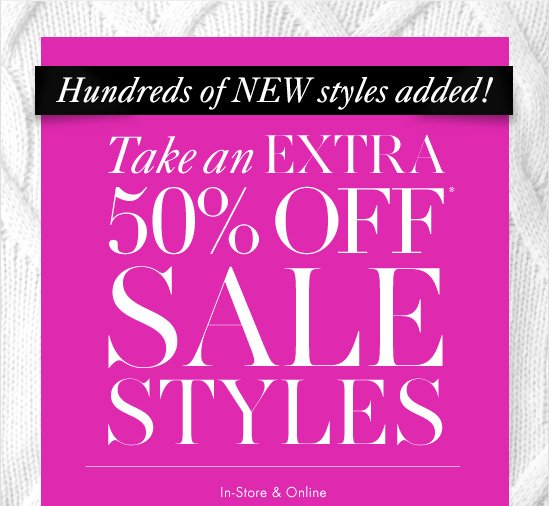 Hundreds of NEW styles added!  Take an Extra 50% Off* Sale Styles  In–Store & Online