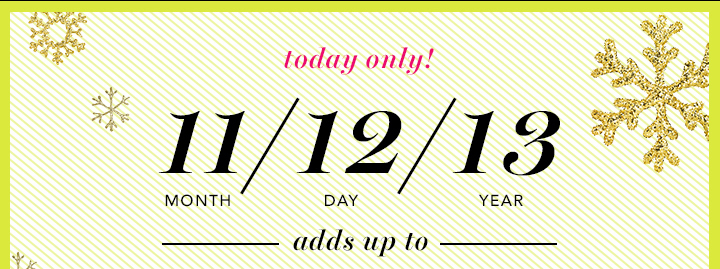 Today Only! 11/12/13 adds up to