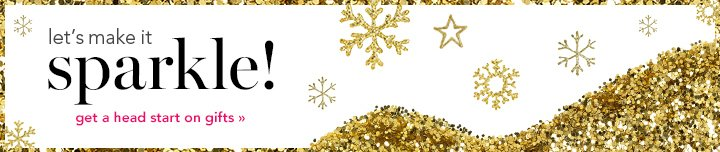 Let's make it sparkle! get a head start on gifts!