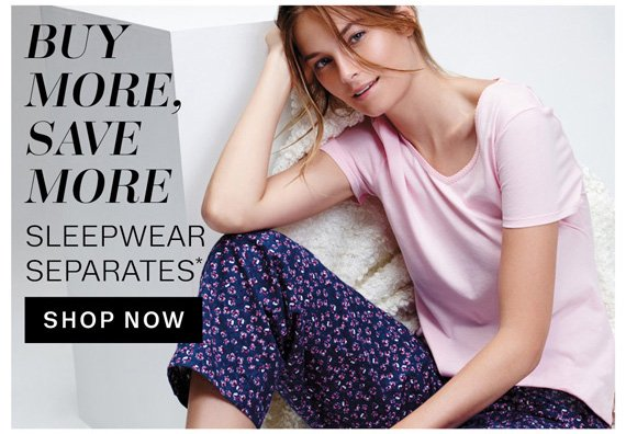 Buy More, Save More Sleepwear Separates*. Shop Now.