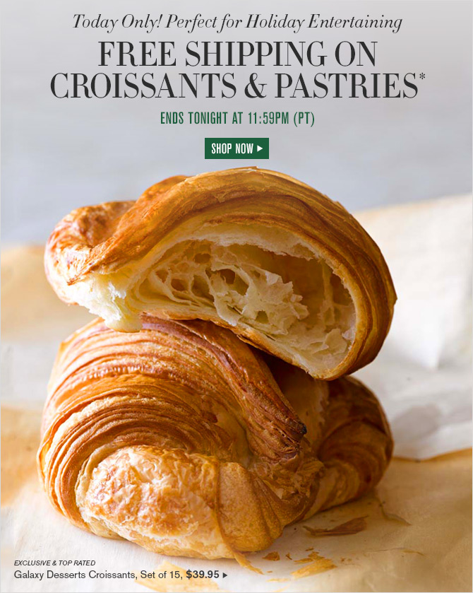 Today Only! Perfect for Holiday Entertaining - FREE SHIPPING ON CROISSANTS & PASTRIES* - ENDS TONIGHT AT 11:59PM (PT) - SHOP NOW