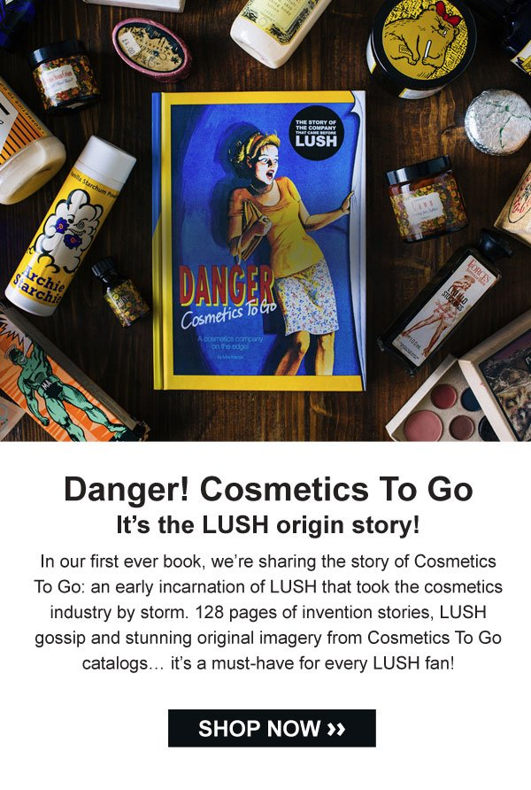 Danger! Cosmetics To Go. It's the LUSH origin story! In our first ever book, we're sharing the story of Cosmetics To Go: an early incarnation of LUSH that took the cosmetics industry by storm. 128 pages of invention stories, LUSH gossip and stunning original imagery from Cosmetics To Go catalogs… it's a must-have for every LUSH fan!