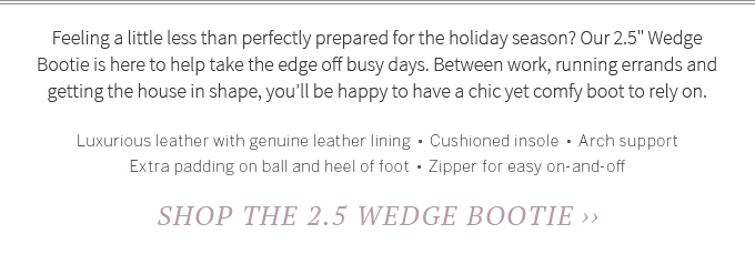 Feeling a little less than perfectly prepared for the holiday season? Our 2.5 Wedge Bootie is here to help take the edge off busy days. Between work, running errands and getting the house in shape, youll be happy to have a chic yet comfy boot to rely on. Luxurious leather with genuine leather lining  •  Cushioned insole  •   Arch support  •   Extra padding on ball and heel of foot  •  Zipper for easy on-and-off. Shop the 2.5 Wedge Bootie