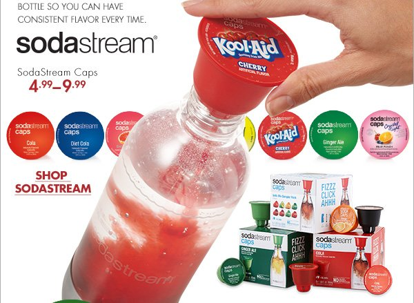 GIVE FLAVOR A LITTLE PUSH WITH NEW SODA CAPS ONE SINGLE-USE, RECYCLABLE SODASTREAM CAP EASILY FLAVORS ONE SODASTREAM CARBONATING BOTTLE SO YOU CAN HAVE CONSISTENT FLAVOR EVERY TIME. sodastream(R) SodaStream Caps 4.99 – 9.99 SHOP SODASTREAM