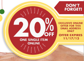 DON'T FORGET EXCLUSIVE OFFER FOR THIS EMAIL ADDRESS ONLY 20% OFF ONE SINGLE ITEM OFFER EXPIRES 11/17/13