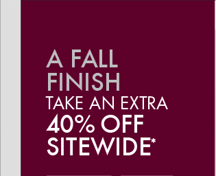 A FALL FINISH TAKE AN EXTRA 40% OFF SITEWIDE*
