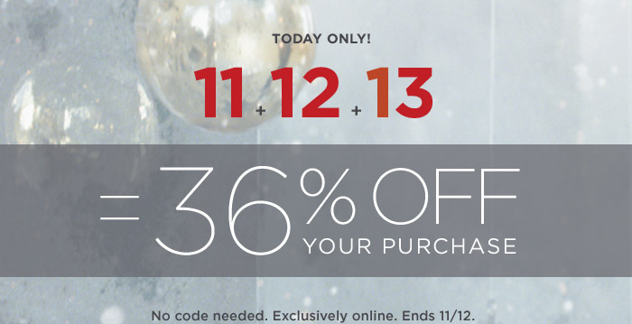 TODAY ONLY! 11 + 12 + 13 = 36% OFF YOUR PURCHASE